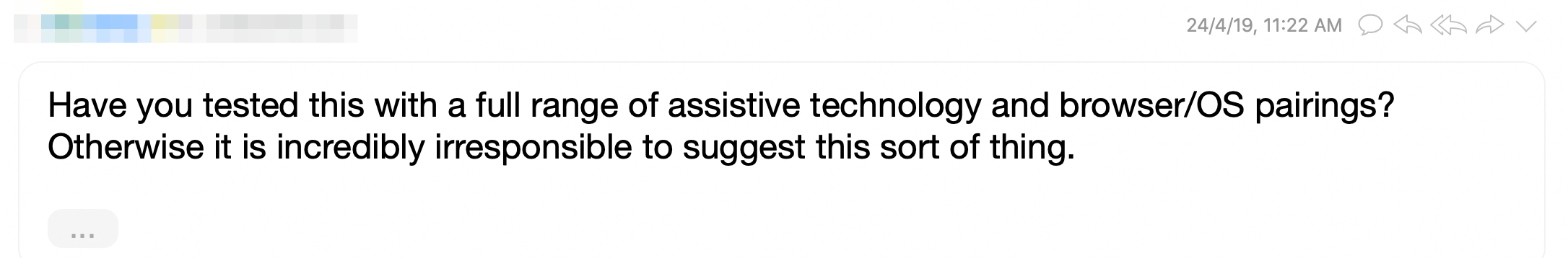 Email that asked if I tested this with a full range of assistive technology and browser pairings. If I didn't, then I'm being incredibly irresponsible.